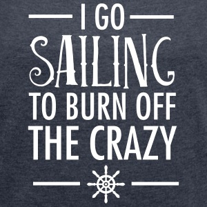 I Go Sailing To Burn Off The Crazy T-Shirts - Women's T-shirt with rolled up sleeves