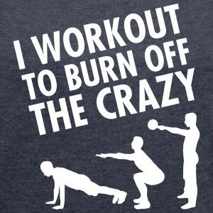 I Workout To Burn Off The Crazy T-shirts - T-shirt med upprullade ärmar dam