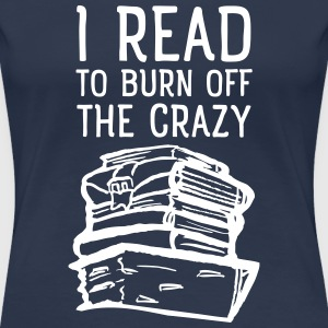 I Read To Burn Off The Crazy Magliette - Maglietta Premium da donna