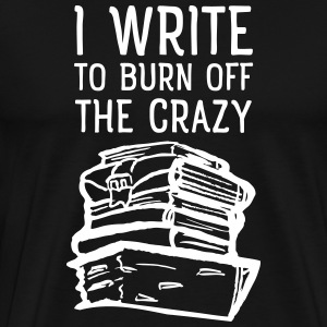 I Write To Burn Off The Crazy T-Shirts - Men's Premium T-Shirt