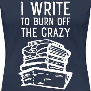 I Write To Burn Off The Crazy T-Shirts - Women's Premium T-Shirt