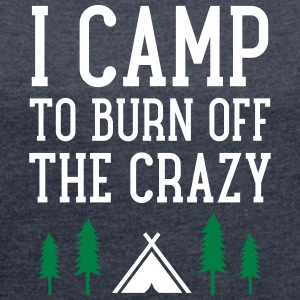 I Camp To Burn Off The Crazy T-Shirts - Frauen T-Shirt mit gerollten Ärmeln