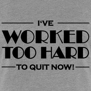 I've worked too hard to quit now! T-Shirts - Frauen Premium T-Shirt