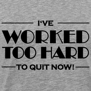 I've worked too hard to quit now! T-Shirts - Men's Premium T-Shirt