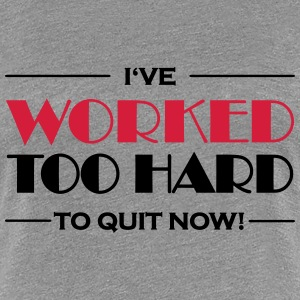 I've worked too hard to quit now! T-Shirts - Women's Premium T-Shirt