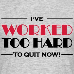 I've worked too hard to quit now! T-Shirts - Männer T-Shirt