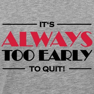 It's always too early to quit! T-shirts - Mannen Premium T-shirt