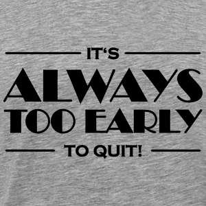 It's always too early to quit! T-Shirts - Men's Premium T-Shirt