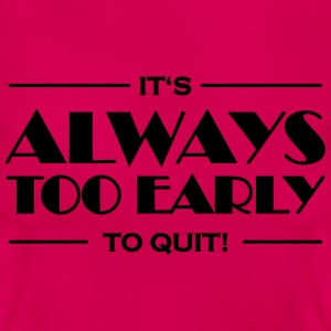 It's always too early to quit! T-shirts - Vrouwen T-shirt