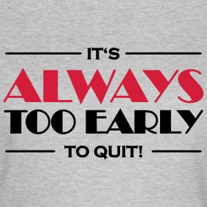 It's always too early to quit! T-Shirts - Frauen T-Shirt