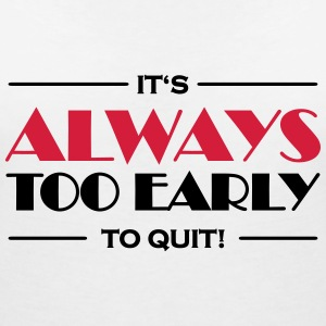 It's always too early to quit! T-Shirts - Frauen T-Shirt mit V-Ausschnitt