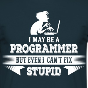 I May Be A Programmer, But Even I Can't Fix Stupid T-Shirts - Men's T-Shirt