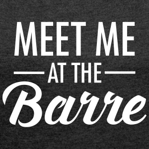 Meet Me At The Barre T-Shirts - Frauen T-Shirt mit gerollten Ärmeln