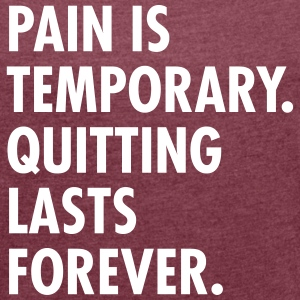 Pain Is Temporary - Quitting Lasts Forever. T-Shirts - Women's T-shirt with rolled up sleeves