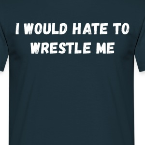 I would hate to wrestle me Wrestling T Shirt T-Shirts - Men's T-Shirt