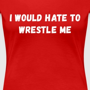 I would hate to wrestle me Wrestling T Shirt T-Shirts - Women's Premium T-Shirt
