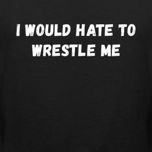 I would hate to wrestle me Wrestling T Shirt Sports wear - Men's Premium Tank Top