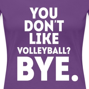 You don't like volleyball? Bye Volleyball T Shirt T-Shirts - Women's Premium T-Shirt