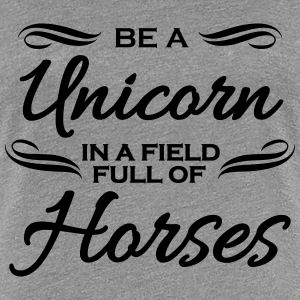 Be a unicorn in a field full of horses T-shirts - Vrouwen Premium T-shirt