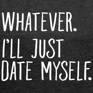 Whatever. I'll Just Date Myself. T-shirts - Dame T-shirt med rulleærmer