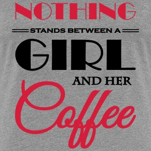 Nothing stands between a girl and her coffee Tee shirts - T-shirt Premium Femme