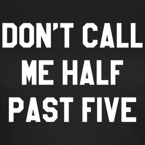 Don't call me half past five T-shirts - Vrouwen T-shirt