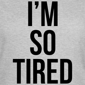 I'm so tired T-shirts - Vrouwen T-shirt