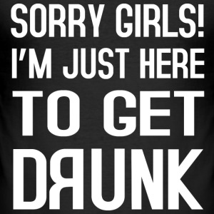 Sorry Girls i´m just here to get drunk T-Shirts - Männer Slim Fit T-Shirt