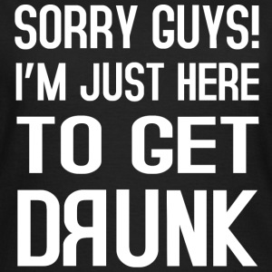 Sorry Guys i´m just here to get drunk T-Shirts - Frauen T-Shirt