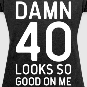 40 Looks Good Birthday Quote T-Shirts - Women's T-shirt with rolled up sleeves