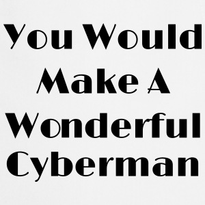You Would Make A Wonderful Cyberman  Aprons - Cooking Apron