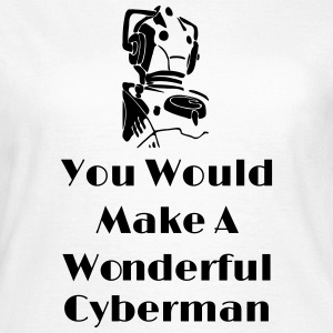 You Would Make A Wonderful Cyberman T-Shirts - Women's T-Shirt