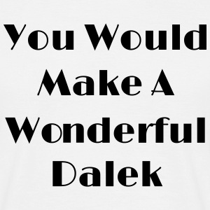 You Would Make A Wonderful Dalek T-Shirts - Männer T-Shirt