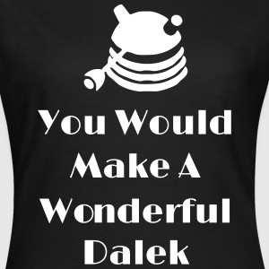 You Would Make A Wonderful Dalek T-Shirts - Women's T-Shirt
