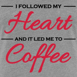 I followed my heart and it led me to coffee T-shirts - Dame premium T-shirt