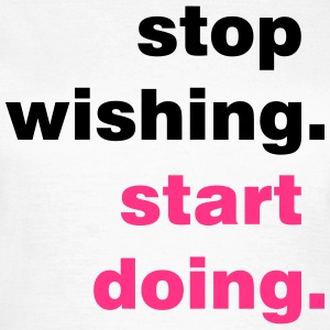 stop wishing - Frauen T-Shirt