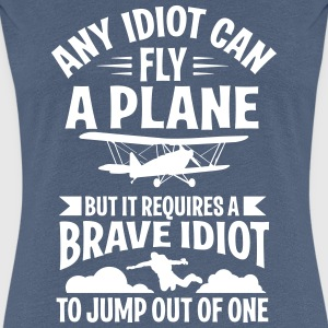 Any idiot can fly a plane, I jump out of them T-Shirts - Frauen Premium T-Shirt