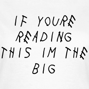 If you're reading this im the big T-Shirts - Frauen T-Shirt