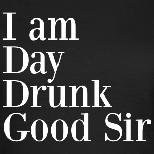 I am day drunk good sir T-shirts - Vrouwen T-shirt