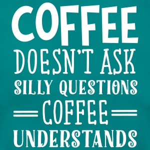 Coffee Doesn't Ask Silly Questions... T-Shirts - Women's T-Shirt