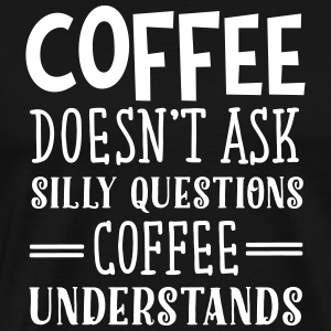 Coffee Doesn't Ask Silly Questions... T-Shirts - Men's Premium T-Shirt