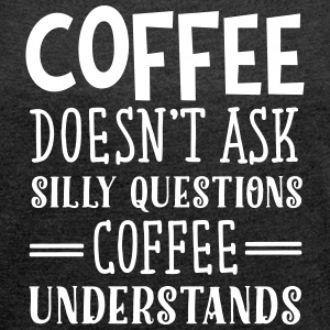 Coffee Doesn't Ask Silly Questions... T-shirts - T-shirt med upprullade ärmar dam