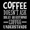 Coffee Doesn't Ask Silly Questions... T-Shirts - Women's Premium T-Shirt