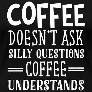 Coffee Doesn't Ask Silly Questions... Tee shirts - T-shirt Premium Femme