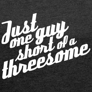 Just one guy short of a threesome - Frauen T-Shirt mit gerollten Ärmeln