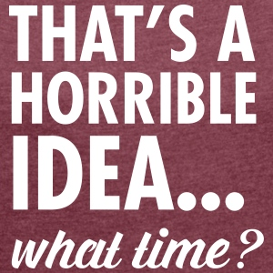 That's A Horrible Idea...WHat Time? Tee shirts - T-shirt Femme à manches retroussées