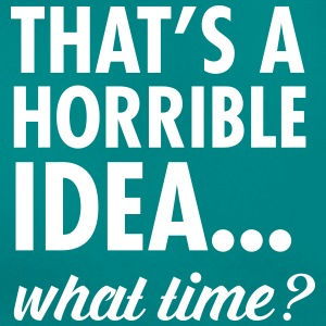 That's A Horrible Idea...WHat Time? T-shirts - T-shirt dam