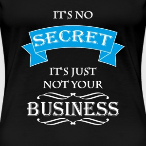It's no secret, It's just not your business T-skjorter - Premium T-skjorte for kvinner