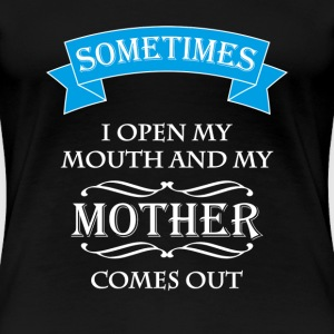 Sometimes I open my mouth and my mother comes out T-shirts - Premium-T-shirt dam