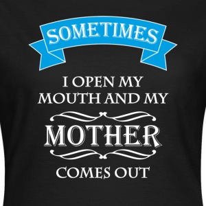 Sometimes I open my mouth and my mother comes out T-Shirts - Women's T-Shirt